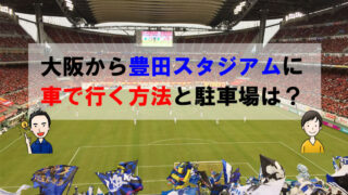 大阪から豊田スタジアムに車で行く方法と駐車場は?