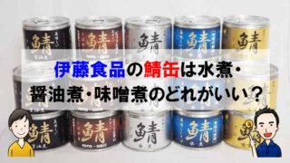 無添加の鯖缶は安全で栄養効果抜群!伊藤食品のサバ水煮・醤油煮・味噌煮を徹底比較!!