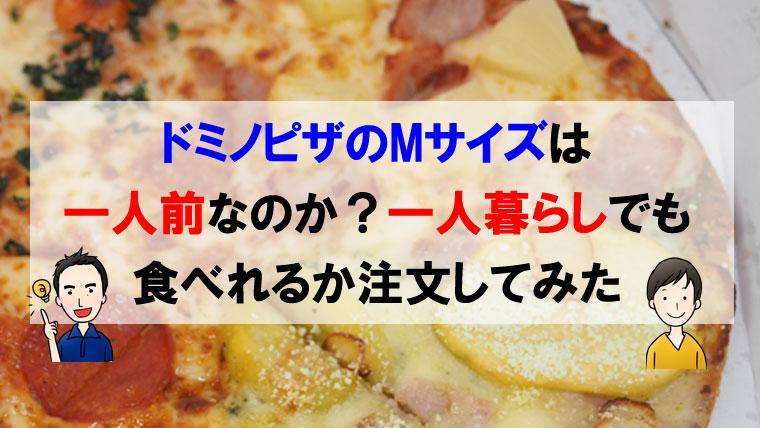 ドミノピザのMサイズは一人前なのか?一人暮らしでも食べれるか注文してみた
