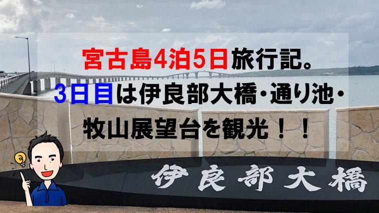 宮古島4泊5日旅行記。3日目は伊良部大橋・通り池・牧山展望台を観光!!